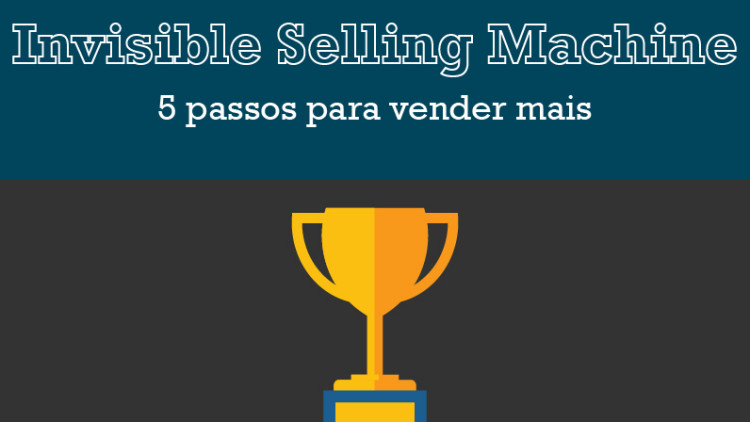 Invisible Selling Machine: 5 passos para vender mais
